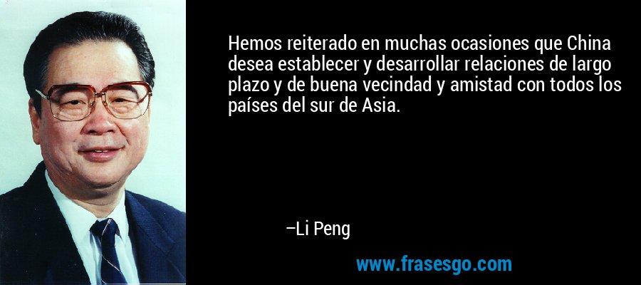 Hemos reiterado en muchas ocasiones que China desea establecer y desarrollar relaciones de largo plazo y de buena vecindad y amistad con todos los países del sur de Asia. – Li Peng