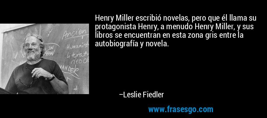 Henry Miller escribió novelas, pero que él llama su protagonista Henry, a menudo Henry Miller, y sus libros se encuentran en esta zona gris entre la autobiografía y novela. – Leslie Fiedler