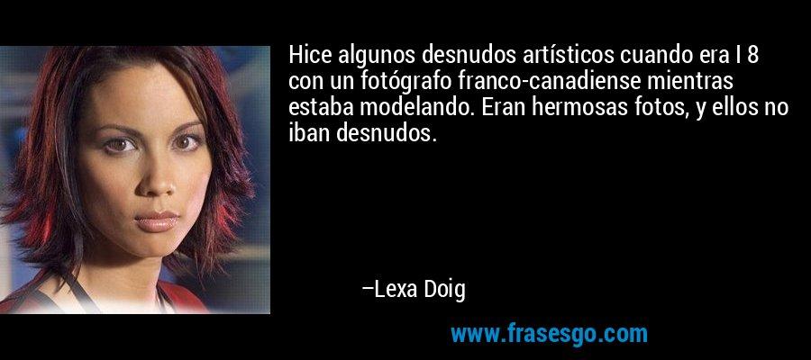 Hice algunos desnudos artísticos cuando era I 8 con un fotógrafo franco-canadiense mientras estaba modelando. Eran hermosas fotos, y ellos no iban desnudos. – Lexa Doig