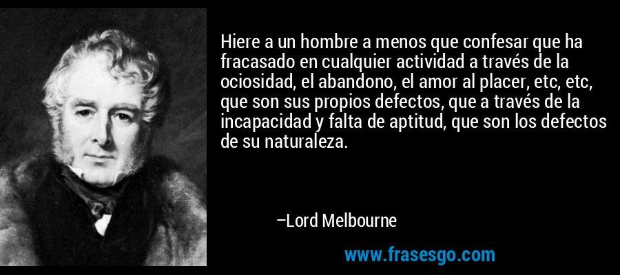 Hiere a un hombre a menos que confesar que ha fracasado en cualquier actividad a través de la ociosidad, el abandono, el amor al placer, etc, etc, que son sus propios defectos, que a través de la incapacidad y falta de aptitud, que son los defectos de su naturaleza. – Lord Melbourne