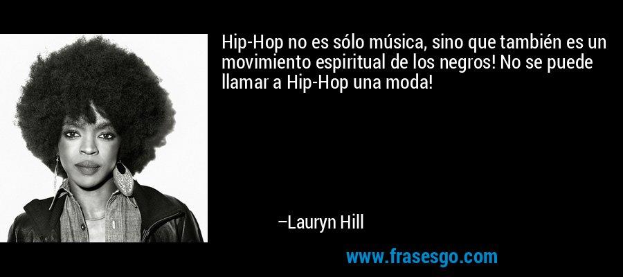 Hip-Hop no es sólo música, sino que también es un movimiento espiritual de los negros! No se puede llamar a Hip-Hop una moda! – Lauryn Hill