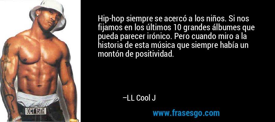 Hip-hop siempre se acercó a los niños. Si nos fijamos en los últimos 10 grandes álbumes que pueda parecer irónico. Pero cuando miro a la historia de esta música que siempre había un montón de positividad. – LL Cool J