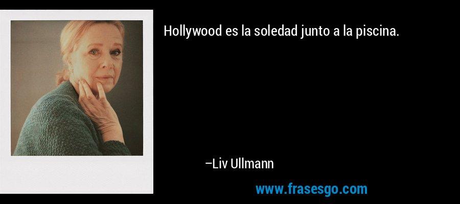 Hollywood es la soledad junto a la piscina. – Liv Ullmann