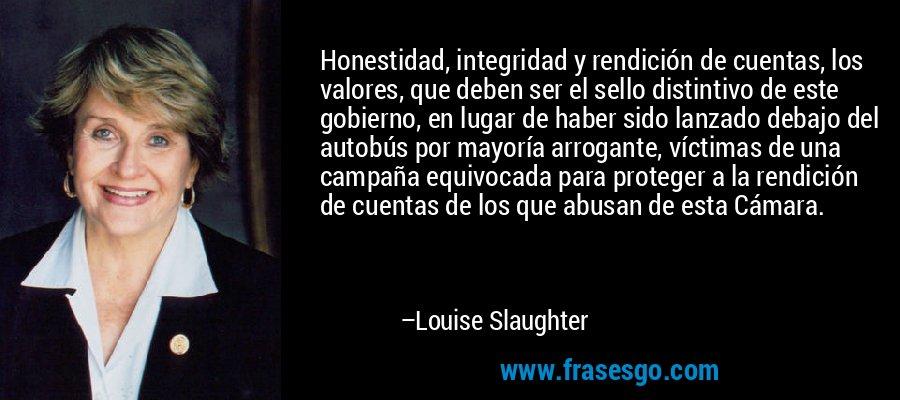Honestidad, integridad y rendición de cuentas, los valores, que deben ser el sello distintivo de este gobierno, en lugar de haber sido lanzado debajo del autobús por mayoría arrogante, víctimas de una campaña equivocada para proteger a la rendición de cuentas de los que abusan de esta Cámara. – Louise Slaughter