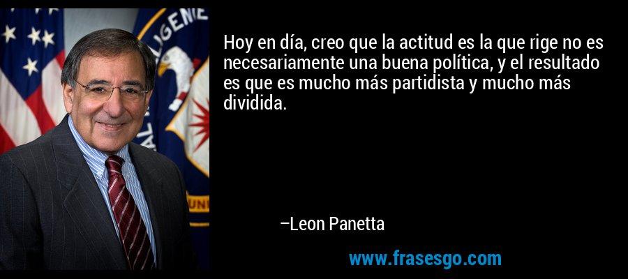 Hoy en día, creo que la actitud es la que rige no es necesariamente una buena política, y el resultado es que es mucho más partidista y mucho más dividida. – Leon Panetta