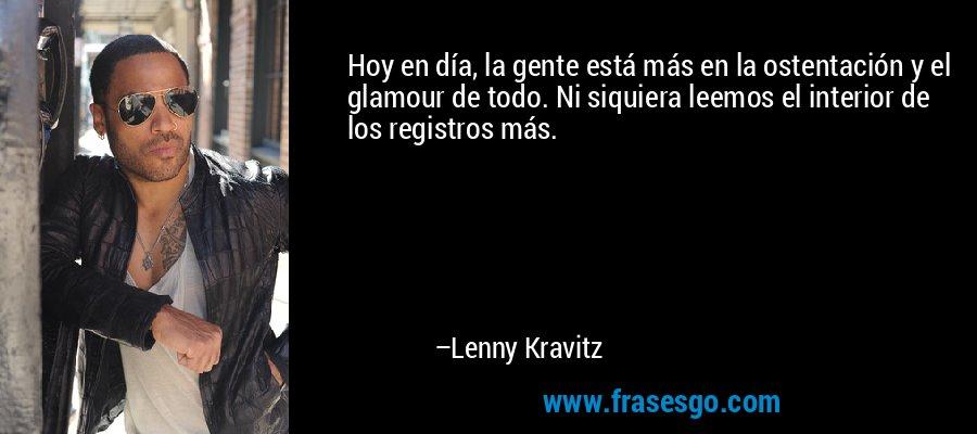 Hoy en día, la gente está más en la ostentación y el glamour de todo. Ni siquiera leemos el interior de los registros más. – Lenny Kravitz