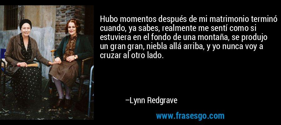 Hubo momentos después de mi matrimonio terminó cuando, ya sabes, realmente me sentí como si estuviera en el fondo de una montaña, se produjo un gran gran, niebla allá arriba, y yo nunca voy a cruzar al otro lado. – Lynn Redgrave