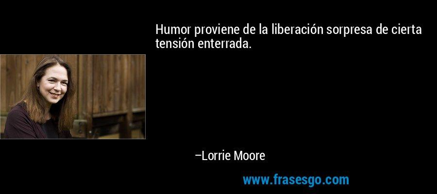 Humor proviene de la liberación sorpresa de cierta tensión enterrada. – Lorrie Moore