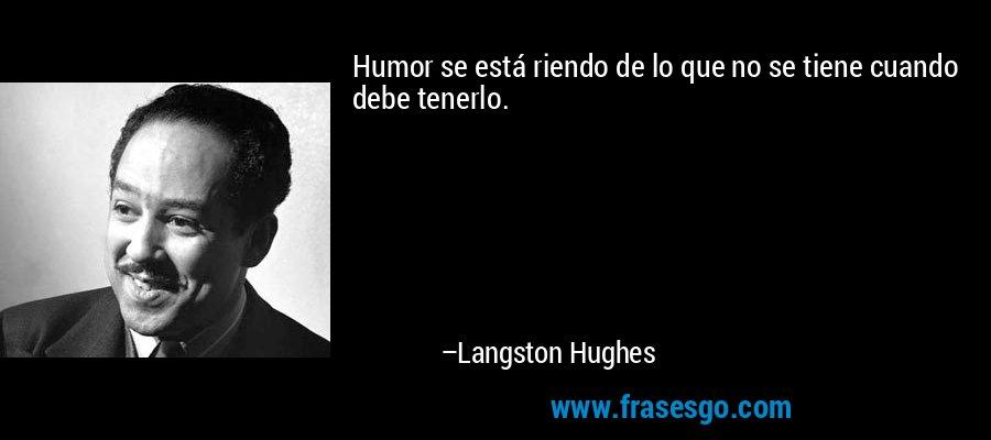 Humor se está riendo de lo que no se tiene cuando debe tenerlo. – Langston Hughes