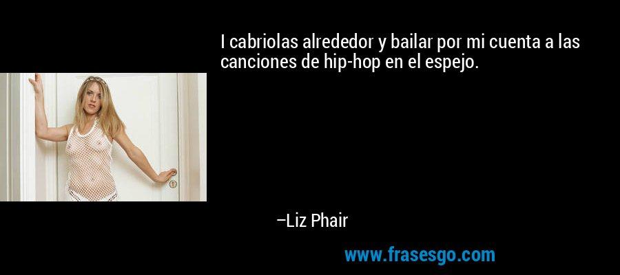 I cabriolas alrededor y bailar por mi cuenta a las canciones de hip-hop en el espejo. – Liz Phair