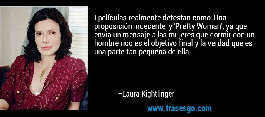 I películas realmente detestan como 'Una proposición indecente' y 'Pretty Woman', ya que envía un mensaje a las mujeres que dormir con un hombre rico es el objetivo final y la verdad que es una parte tan pequeña de ella. – Laura Kightlinger