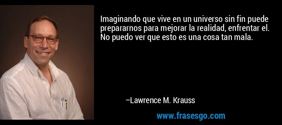 Imaginando que vive en un universo sin fin puede prepararnos para mejorar la realidad, enfrentar el. No puedo ver que esto es una cosa tan mala. – Lawrence M. Krauss
