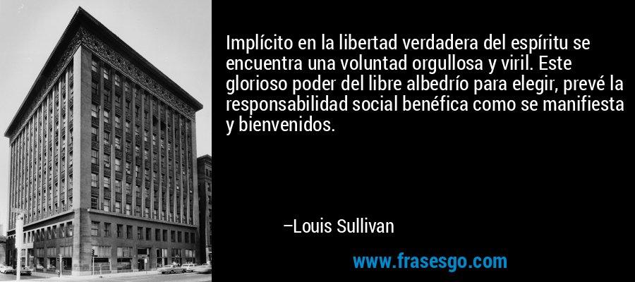 Implícito en la libertad verdadera del espíritu se encuentra una voluntad orgullosa y viril. Este glorioso poder del libre albedrío para elegir, prevé la responsabilidad social benéfica como se manifiesta y bienvenidos. – Louis Sullivan