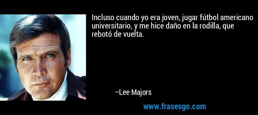 Incluso cuando yo era joven, jugar fútbol americano universitario, y me hice daño en la rodilla, que rebotó de vuelta. – Lee Majors