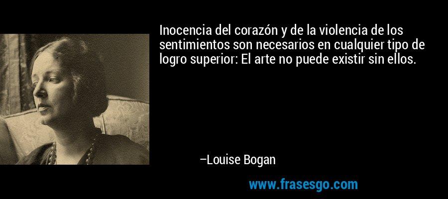 Inocencia del corazón y de la violencia de los sentimientos son necesarios en cualquier tipo de logro superior: El arte no puede existir sin ellos. – Louise Bogan