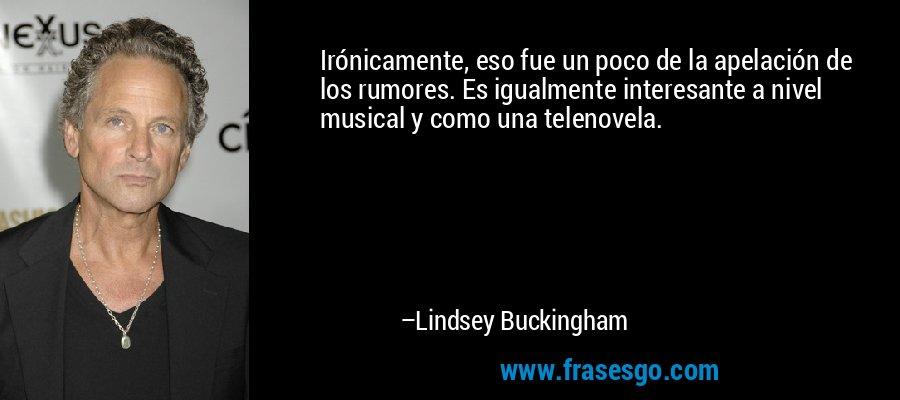 Irónicamente, eso fue un poco de la apelación de los rumores. Es igualmente interesante a nivel musical y como una telenovela. – Lindsey Buckingham
