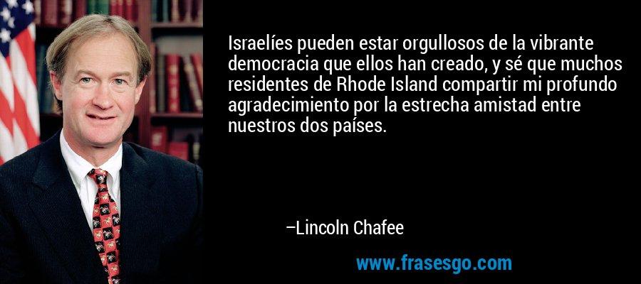 Israelíes pueden estar orgullosos de la vibrante democracia que ellos han creado, y sé que muchos residentes de Rhode Island compartir mi profundo agradecimiento por la estrecha amistad entre nuestros dos países. – Lincoln Chafee