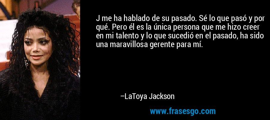 J me ha hablado de su pasado. Sé lo que pasó y por qué. Pero él es la única persona que me hizo creer en mi talento y lo que sucedió en el pasado, ha sido una maravillosa gerente para mí. – LaToya Jackson