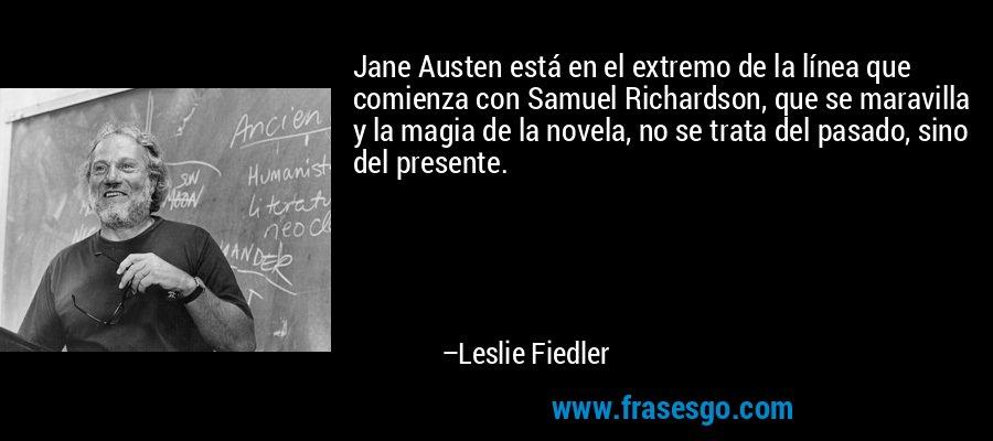 Jane Austen está en el extremo de la línea que comienza con Samuel Richardson, que se maravilla y la magia de la novela, no se trata del pasado, sino del presente. – Leslie Fiedler