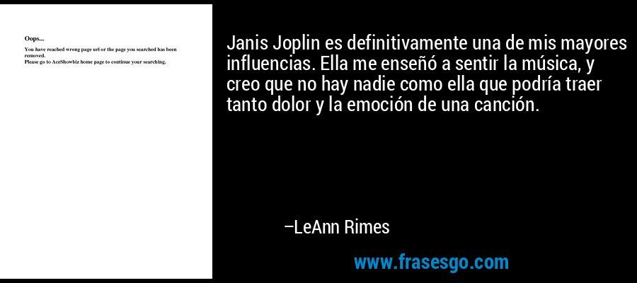 Janis Joplin es definitivamente una de mis mayores influencias. Ella me enseñó a sentir la música, y creo que no hay nadie como ella que podría traer tanto dolor y la emoción de una canción. – LeAnn Rimes