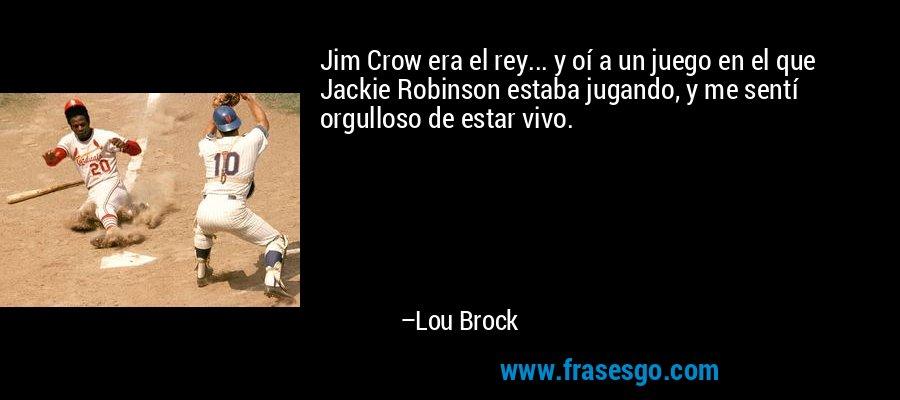 Jim Crow era el rey... y oí a un juego en el que Jackie Robinson estaba jugando, y me sentí orgulloso de estar vivo. – Lou Brock