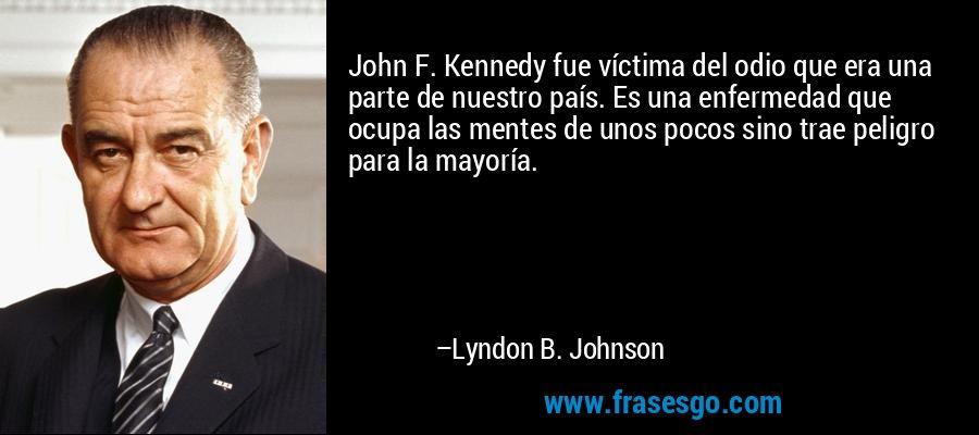 John F. Kennedy fue víctima del odio que era una parte de nuestro país. Es una enfermedad que ocupa las mentes de unos pocos sino trae peligro para la mayoría. – Lyndon B. Johnson