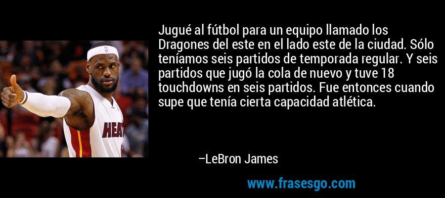 Jugué al fútbol para un equipo llamado los Dragones del este en el lado este de la ciudad. Sólo teníamos seis partidos de temporada regular. Y seis partidos que jugó la cola de nuevo y tuve 18 touchdowns en seis partidos. Fue entonces cuando supe que tenía cierta capacidad atlética. – LeBron James