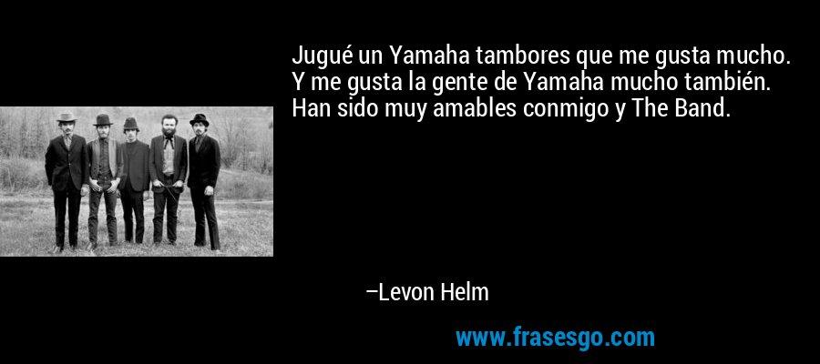 Jugué un Yamaha tambores que me gusta mucho. Y me gusta la gente de Yamaha mucho también. Han sido muy amables conmigo y The Band. – Levon Helm