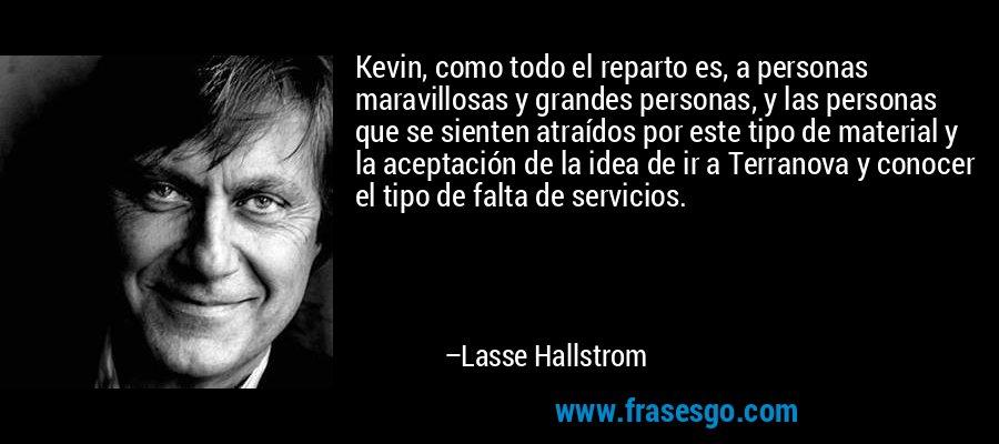 Kevin, como todo el reparto es, a personas maravillosas y grandes personas, y las personas que se sienten atraídos por este tipo de material y la aceptación de la idea de ir a Terranova y conocer el tipo de falta de servicios. – Lasse Hallstrom