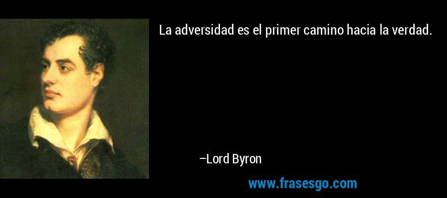 La adversidad es el primer camino hacia la verdad. – Lord Byron