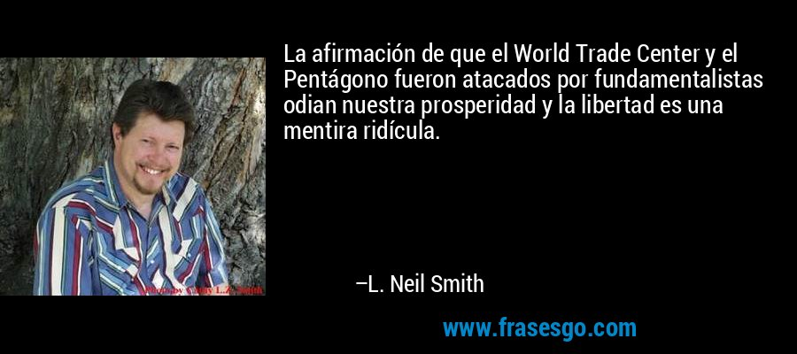 La afirmación de que el World Trade Center y el Pentágono fueron atacados por fundamentalistas odian nuestra prosperidad y la libertad es una mentira ridícula. – L. Neil Smith