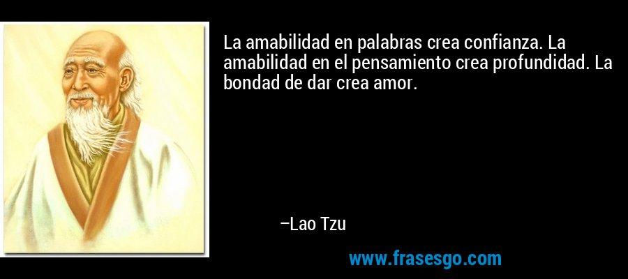La amabilidad en palabras crea confianza. La amabilidad en el pensamiento crea profundidad. La bondad de dar crea amor. – Lao Tzu