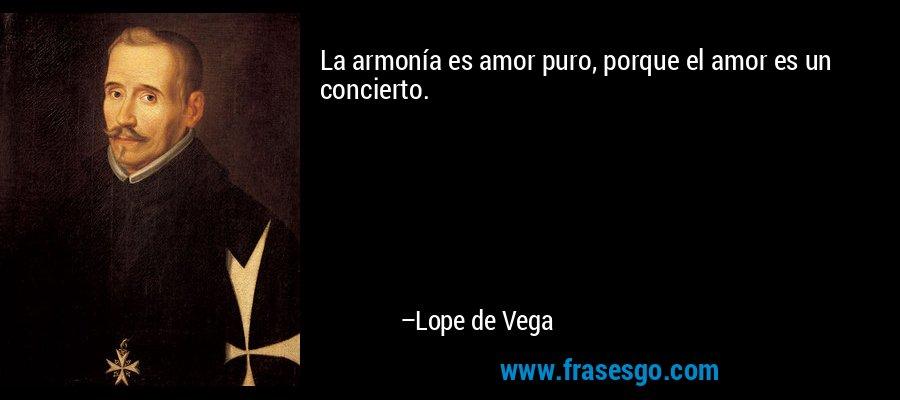 La armonía es amor puro, porque el amor es un concierto. – Lope de Vega