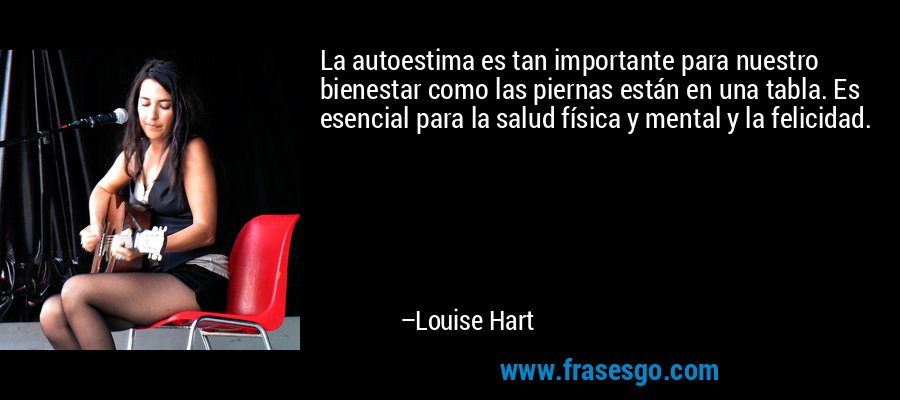 La autoestima es tan importante para nuestro bienestar como las piernas están en una tabla. Es esencial para la salud física y mental y la felicidad. – Louise Hart