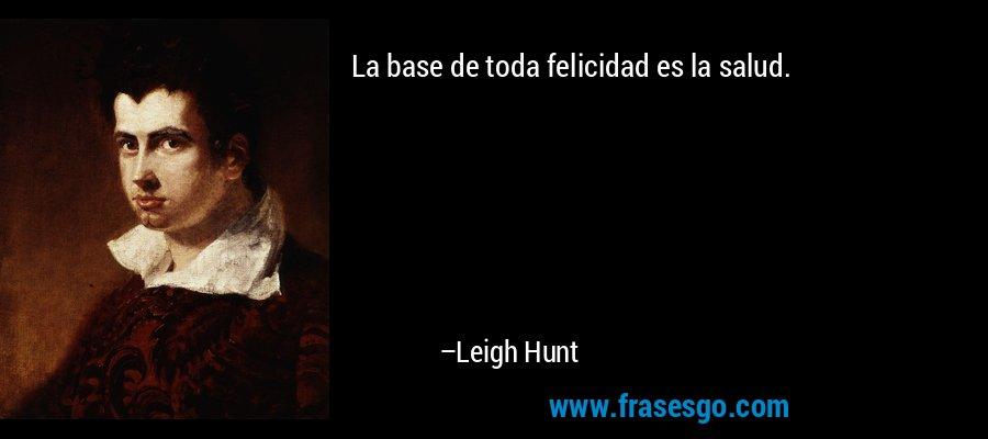 La base de toda felicidad es la salud. – Leigh Hunt