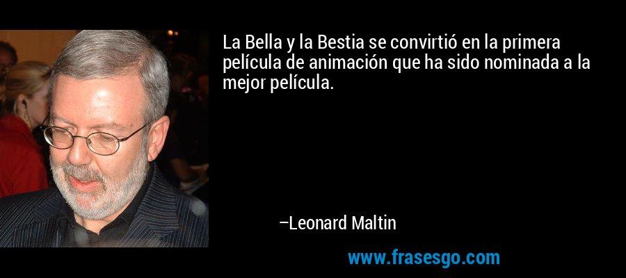 La Bella y la Bestia se convirtió en la primera película de animación que ha sido nominada a la mejor película. – Leonard Maltin