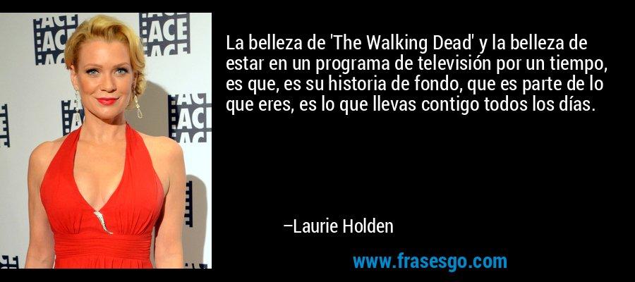 La belleza de 'The Walking Dead' y la belleza de estar en un programa de televisión por un tiempo, es que, es su historia de fondo, que es parte de lo que eres, es lo que llevas contigo todos los días. – Laurie Holden