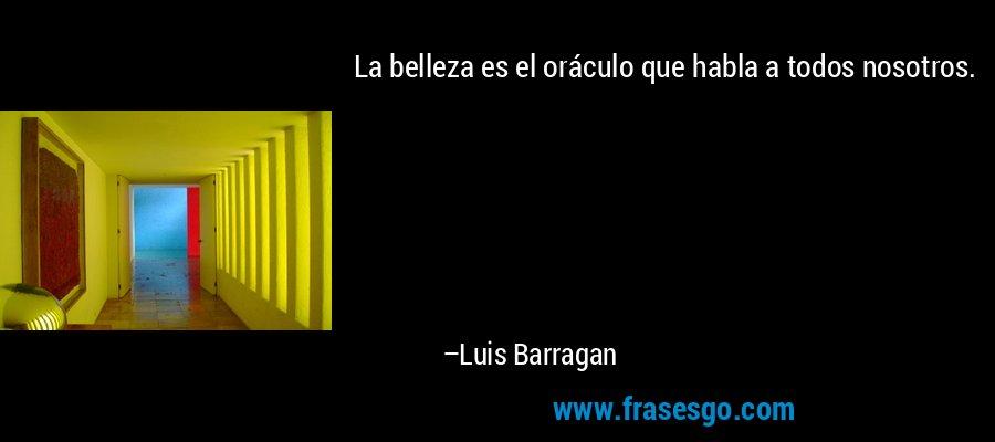 La belleza es el oráculo que habla a todos nosotros. – Luis Barragan
