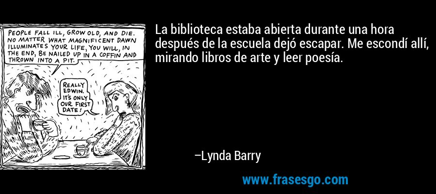 La biblioteca estaba abierta durante una hora después de la escuela dejó escapar. Me escondí allí, mirando libros de arte y leer poesía. – Lynda Barry