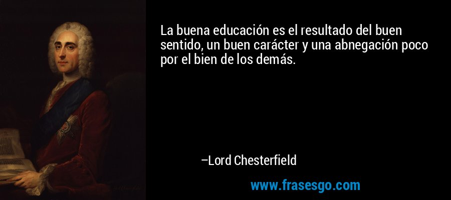 La buena educación es el resultado del buen sentido, un buen carácter y una abnegación poco por el bien de los demás. – Lord Chesterfield