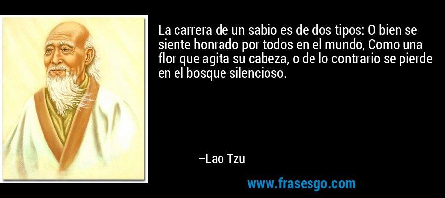 La carrera de un sabio es de dos tipos: O bien se siente honrado por todos en el mundo, Como una flor que agita su cabeza, o de lo contrario se pierde en el bosque silencioso. – Lao Tzu