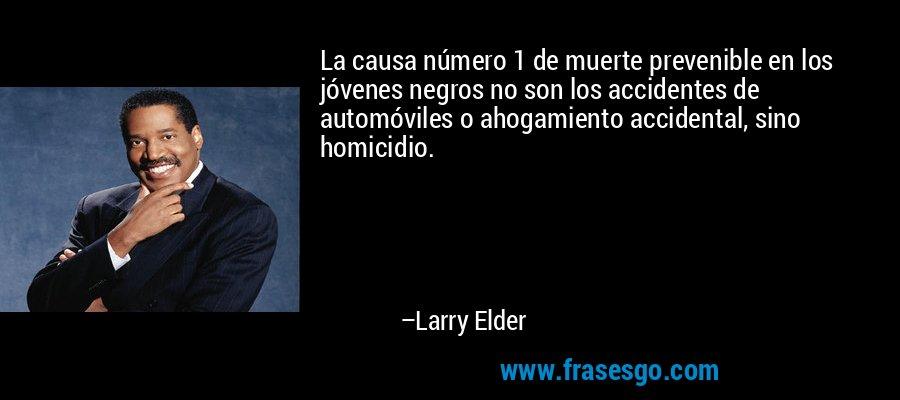 La causa número 1 de muerte prevenible en los jóvenes negros no son los accidentes de automóviles o ahogamiento accidental, sino homicidio. – Larry Elder
