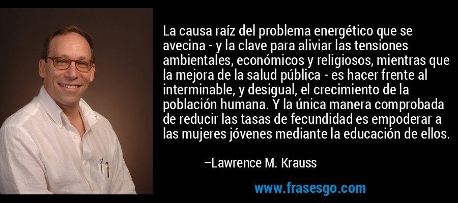 La causa raíz del problema energético que se avecina - y la clave para aliviar las tensiones ambientales, económicos y religiosos, mientras que la mejora de la salud pública - es hacer frente al interminable, y desigual, el crecimiento de la población humana. Y la única manera comprobada de reducir las tasas de fecundidad es empoderar a las mujeres jóvenes mediante la educación de ellos. – Lawrence M. Krauss