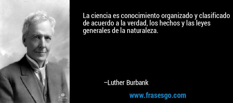 La ciencia es conocimiento organizado y clasificado de acuerdo a la verdad, los hechos y las leyes generales de la naturaleza. – Luther Burbank