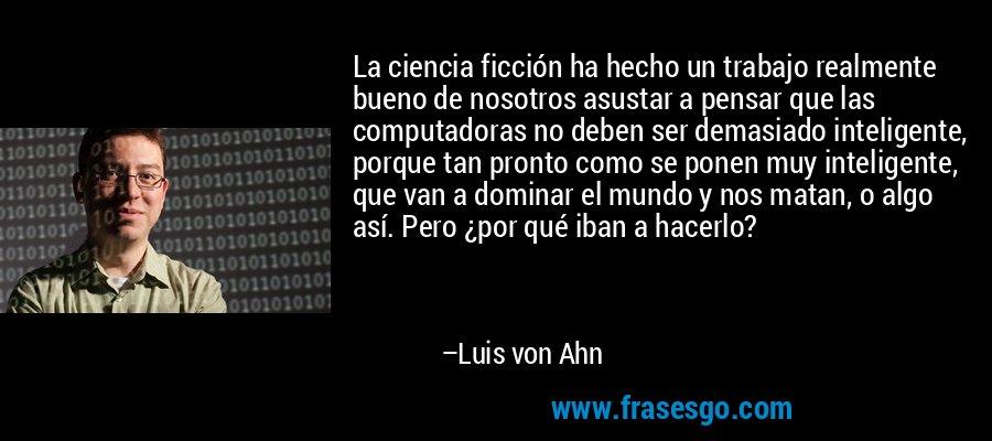 La ciencia ficción ha hecho un trabajo realmente bueno de nosotros asustar a pensar que las computadoras no deben ser demasiado inteligente, porque tan pronto como se ponen muy inteligente, que van a dominar el mundo y nos matan, o algo así. Pero ¿por qué iban a hacerlo? – Luis von Ahn