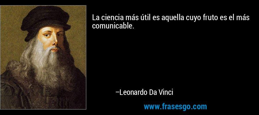 La ciencia más útil es aquella cuyo fruto es el más comunicable. – Leonardo Da Vinci