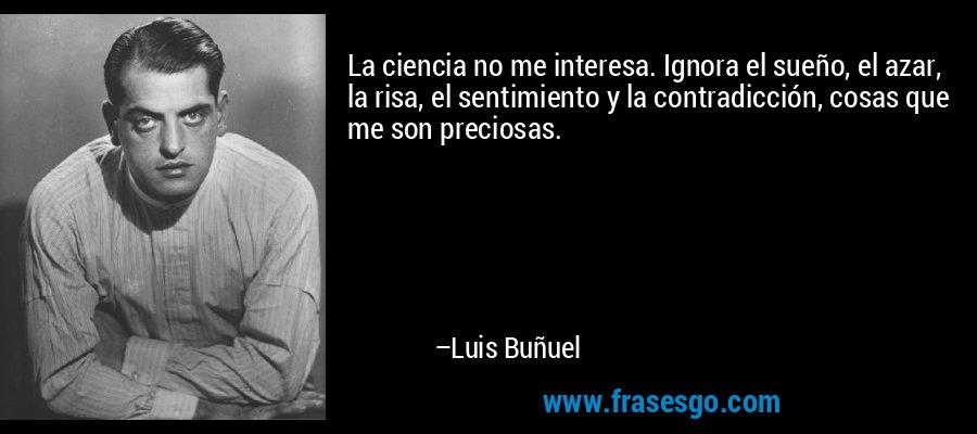 La ciencia no me interesa. Ignora el sueño, el azar, la risa, el sentimiento y la contradicción, cosas que me son preciosas. – Luis Buñuel