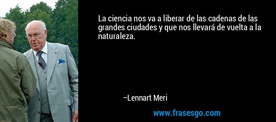 La ciencia nos va a liberar de las cadenas de las grandes ciudades y que nos llevará de vuelta a la naturaleza. – Lennart Meri