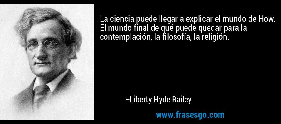 La ciencia puede llegar a explicar el mundo de How. El mundo final de qué puede quedar para la contemplación, la filosofía, la religión. – Liberty Hyde Bailey