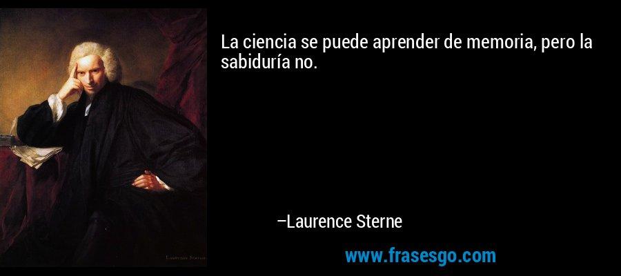 La ciencia se puede aprender de memoria, pero la sabiduría no. – Laurence Sterne
